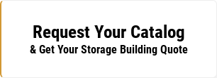 Request Your Catalog & Get Your Storage Building Quote